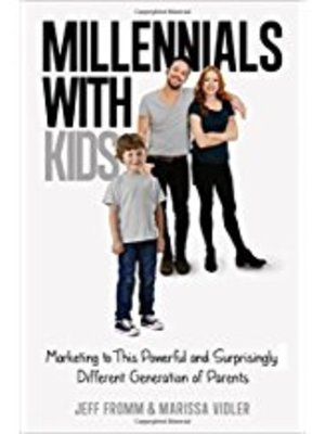 Millennials with Kids: Marketing to This Powerful and Surprisingly Different Generation of Parents by Jeff Fromm