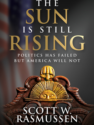 The Sun Is Still Rising: Politics Has Failed But America Will Not by Scott Rasmussen