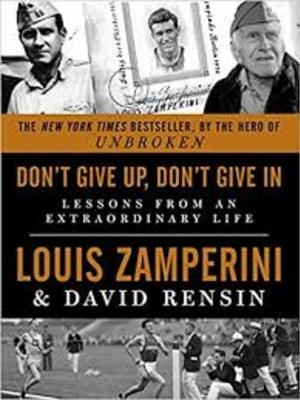 Don't Give Up, Don't Give In: Lessons From An Extraordinary Life by Louis Zamperini by Luke Zamperini