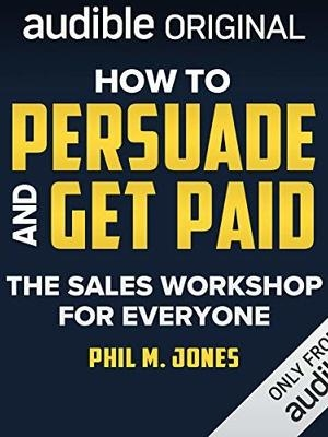 How to Persuade and Get Paid by Phil M. Jones