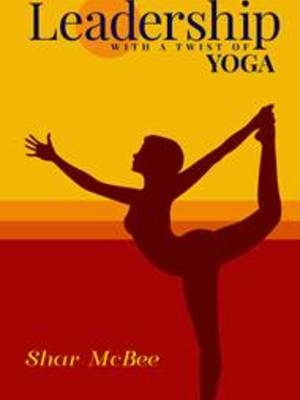 Leadership with a Twist of Yoga by Shar McBee