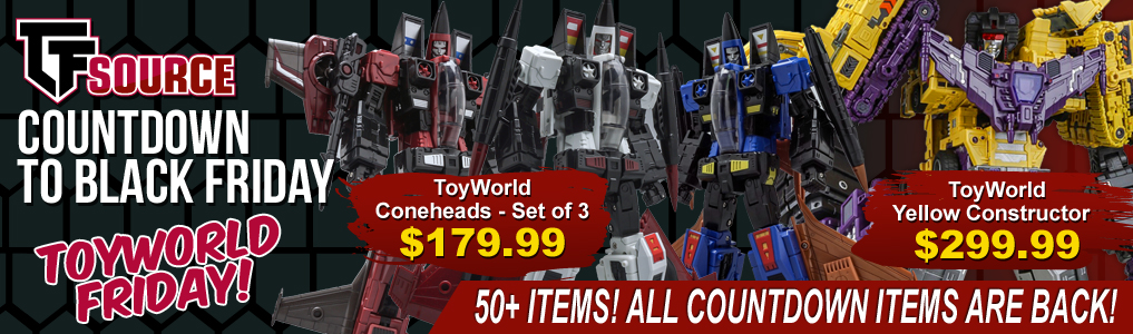 Black Friday is Here!The TFSource Super Black Friday sale is here! Get Toy Worlds Conheads set for only $179.99! Plus all 50+ Countdown to Black Friday items are back! Save all weekend long November 24-26. Hurry while supplies last!