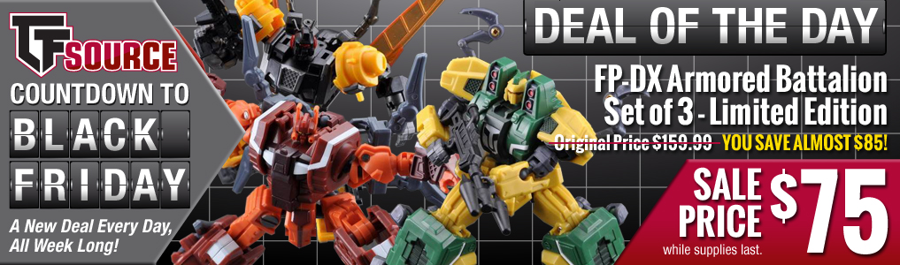 TFsource Countdown to Black Friday Sale Continues!Continuing the great deals with Fansproject's FP-DX Armored Battalion - Set of 3!