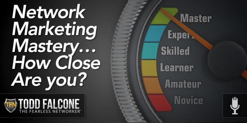 Network Marketing Master – How Close Are you? | Todd Falcone