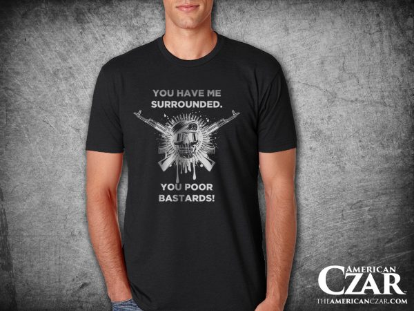 """- American Czar - This fine quality super soft and comfortable shirt features the words """"You have me surrounded along the top. Then a cool soldier skull with crossed guns and the punchline """"You poor bastards"""" along the bottom. Great design requested for by my friend, former marine, Gent. Thanks"""