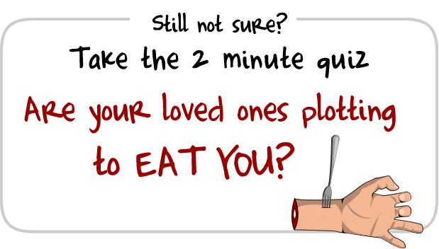 Are your loved ones plotting to eat you?