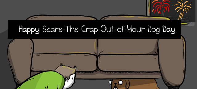 Happy Scare The Crap Out Of Your Dog Day The Oatmeal