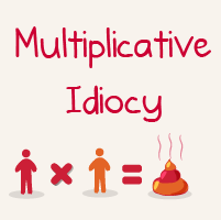 Multiplicative Idiocy