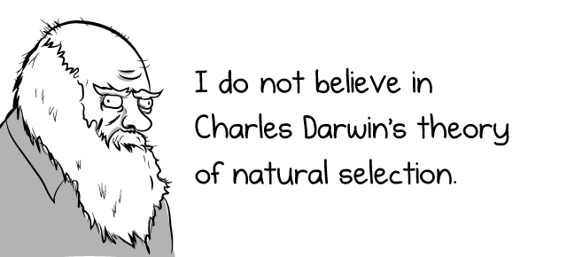 I do not believe in Charles Darwin's theory of natural ...
