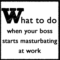 What to do when your boss starts masturbating at work