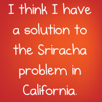 I think I have a solution to the Sriracha problem in California