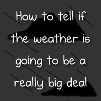 How to tell if the weather is going to be a really big deal