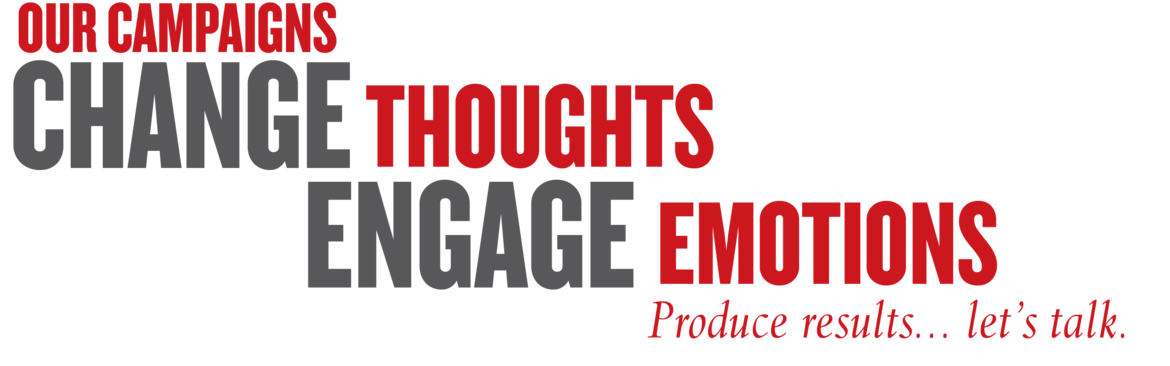Our Campaigns Change Thoughts Engage Emotions Produce Results... Let's talk