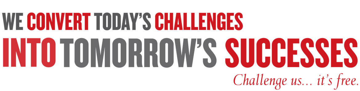 We convert today's Challenges into tomorrow's Successes Challenge us... it's free