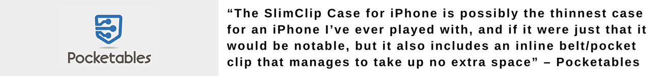 """""""The SlimClip Case for iPhone 5 is possibly the thinnest case for an iPhone I've ever played with, and if it were just that it would be notable, but it also includes an inline belt/pocket clip that manages to take up no extra space"""" – Pocketables"""