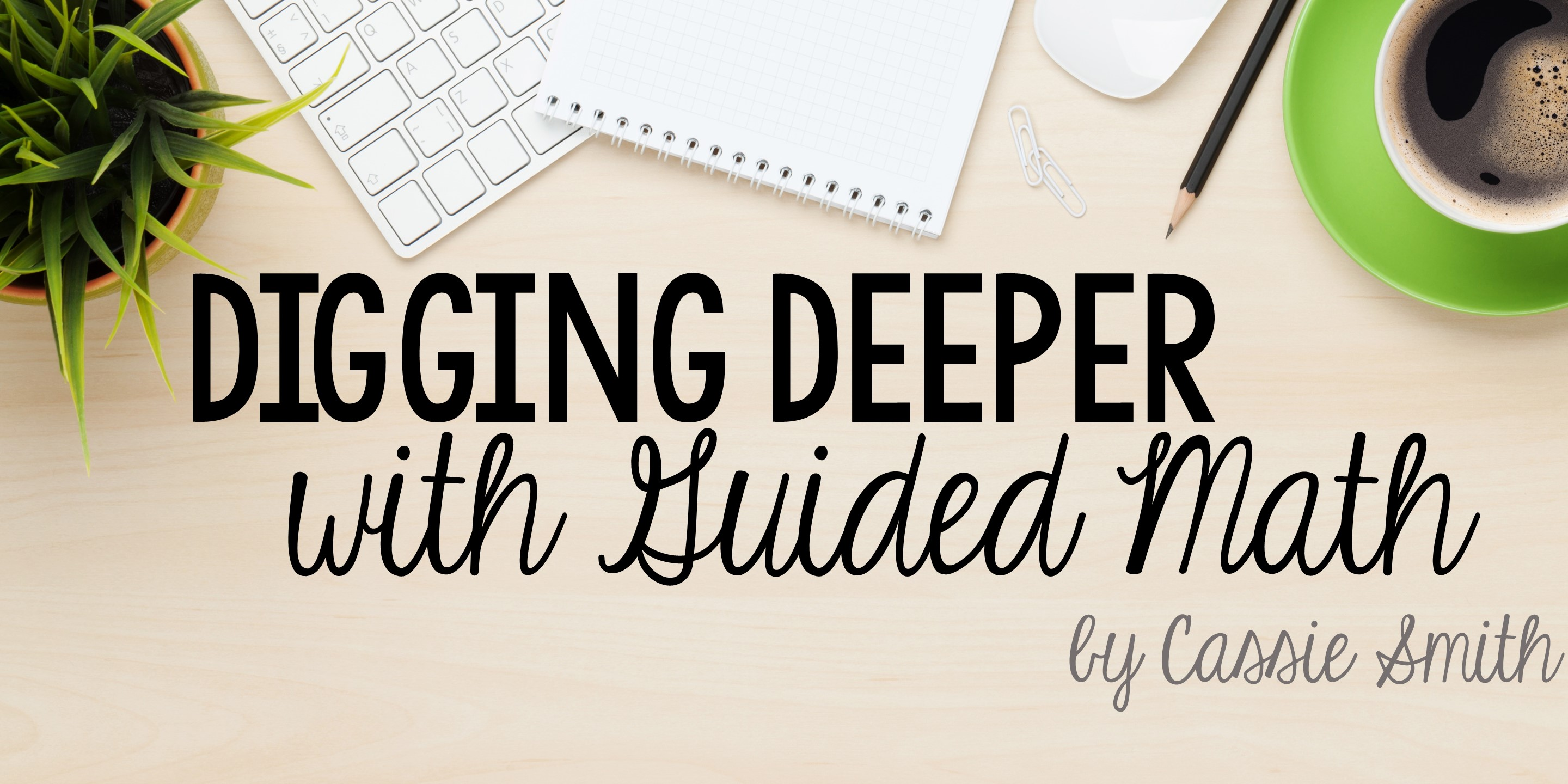 Welcome to Digging Deeper with Guided Math