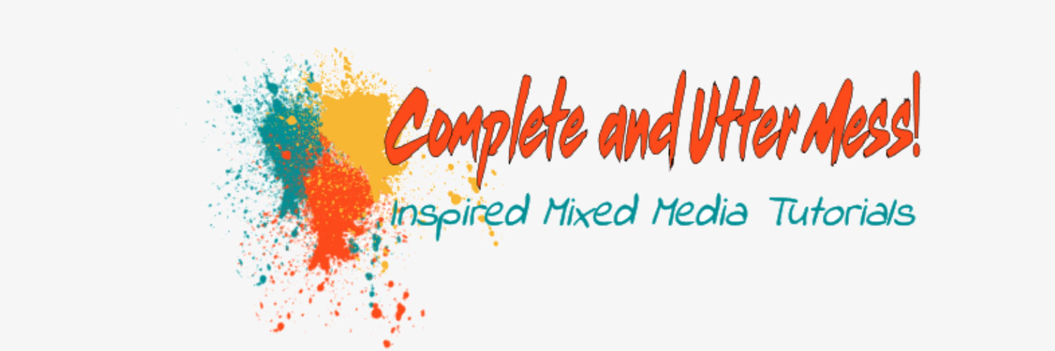 Complete and Utter Mess - Inspired Mixed Media Tutorials