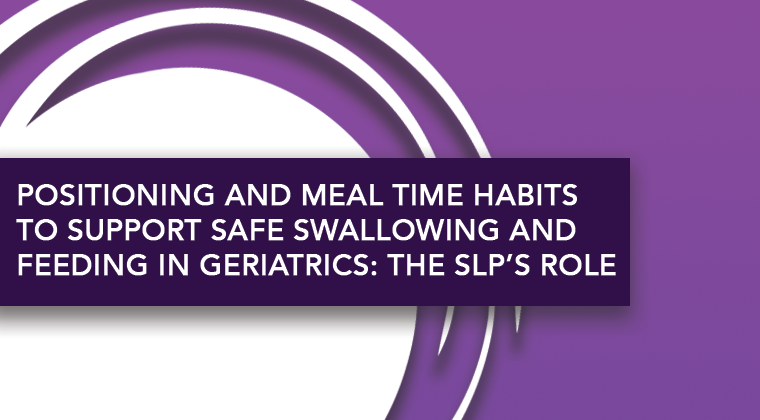 Positioning and Meal Time Habits To Support Safe Swallowing and Feeding in Geriatrics: