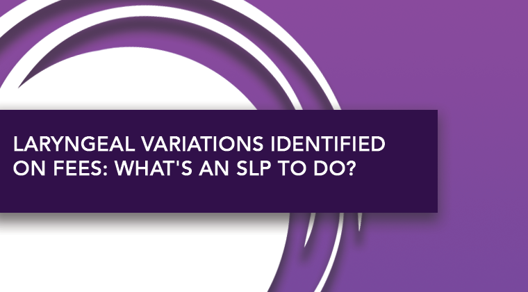Laryngeal Variations Identified on FEES: What's an SLP to Do?