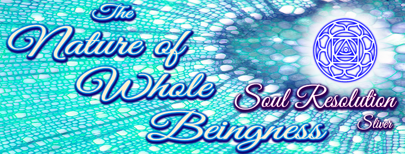 The Nature of Whole Beingness - Soul Resolution * Silver