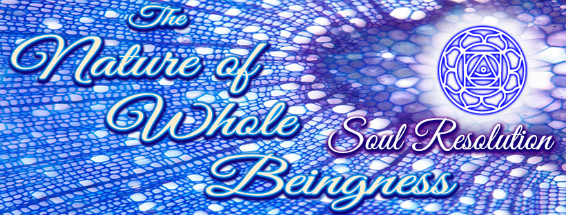 The Nature of Whole Beingness - Soul Resolution