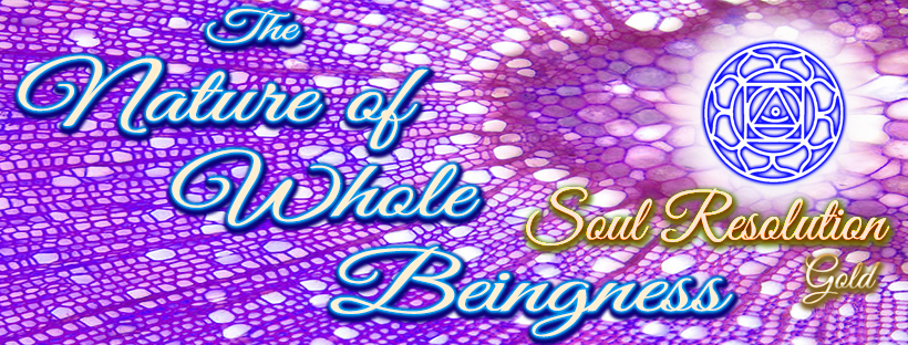 The Nature of Whole Beingness - Soul Resolution * Gold