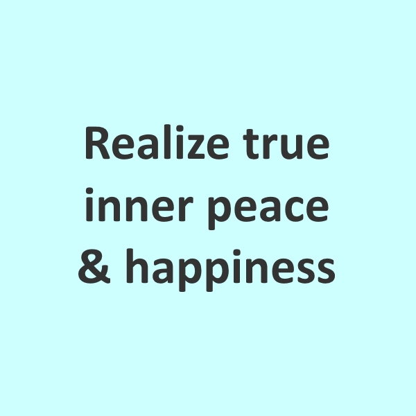 Realize true inner peace and happiness