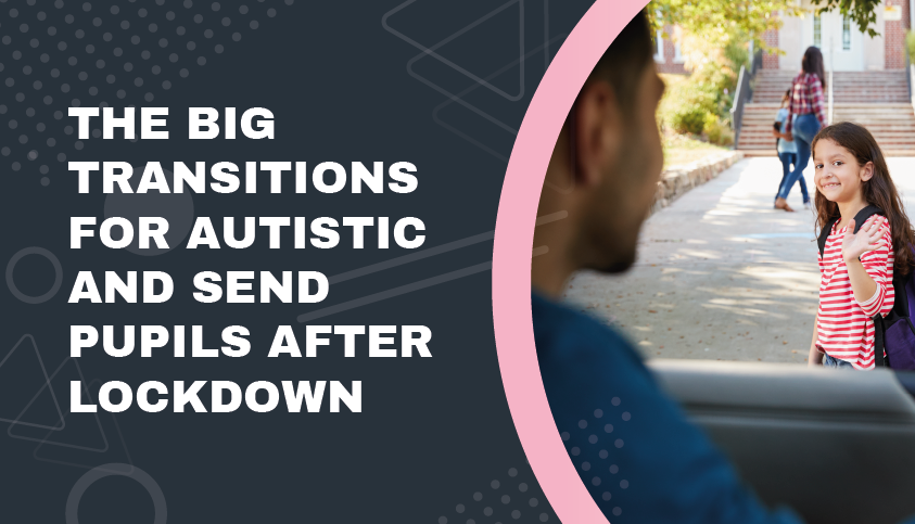 The Big Transitions for Autistic and SEND Pupils after Lockdown