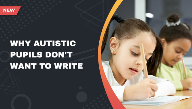 Why Autistic pupils don't want to write