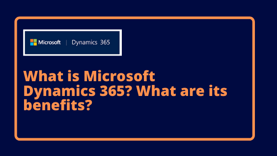 What is Microsoft Dynamics 365? What are its benefits?