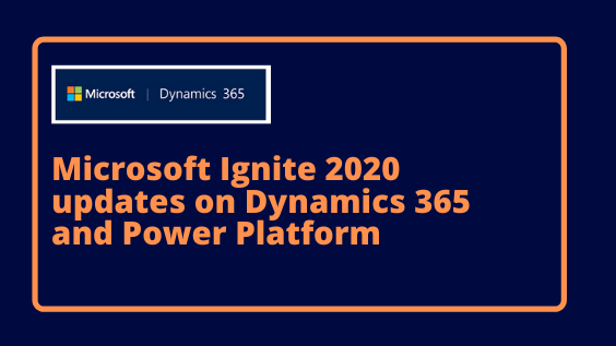 Microsoft Ignite 2020 updates on Dynamics 365 and Power Platform