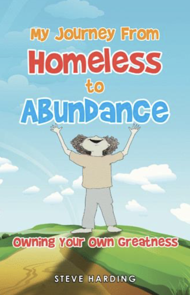 My Journey From Homeless to Abundance Creating the Life You Want: Owning Your Own Greatness by Steve Harding