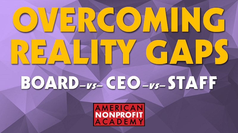 OVERCOMING REALITY GAPS - BOARD vs CEO vs STAFF