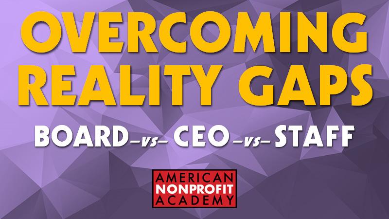 OVERCOMING REALITY GAPS - BOARD vs CEO vs STAFF