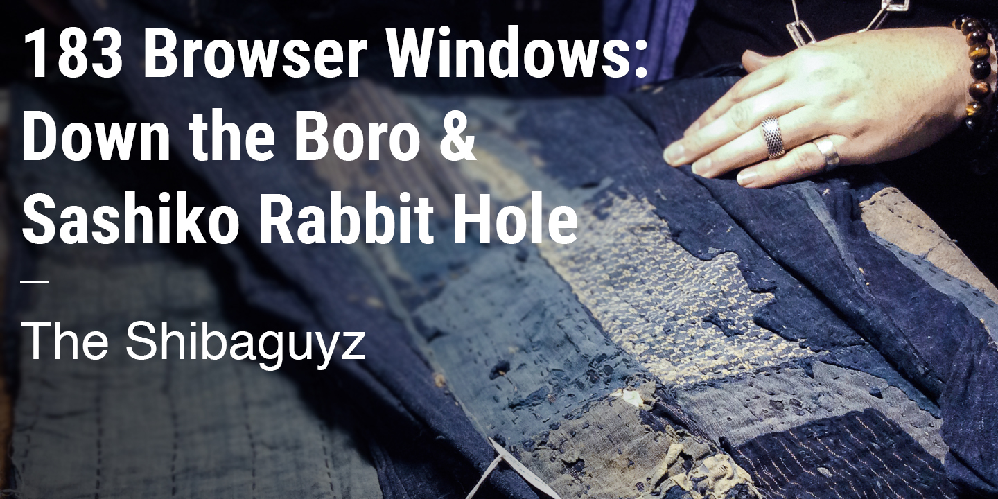 183 Browser Windows – Down the Boro & Sashiko Rabbit Hole The Shibaguyz