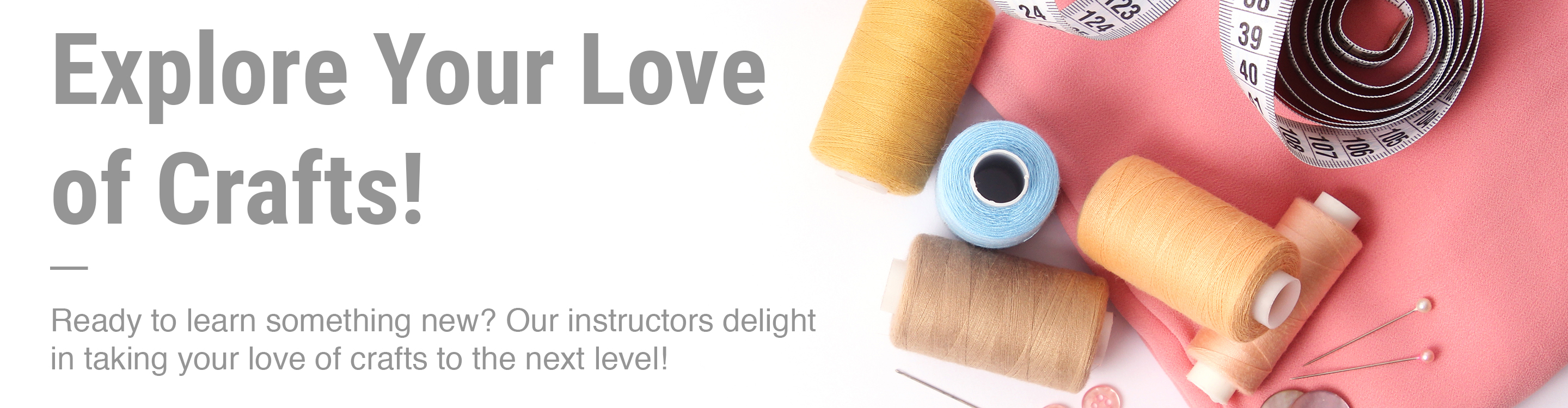 Explore your love of crafts! Ready to Learn Something New? Our ins