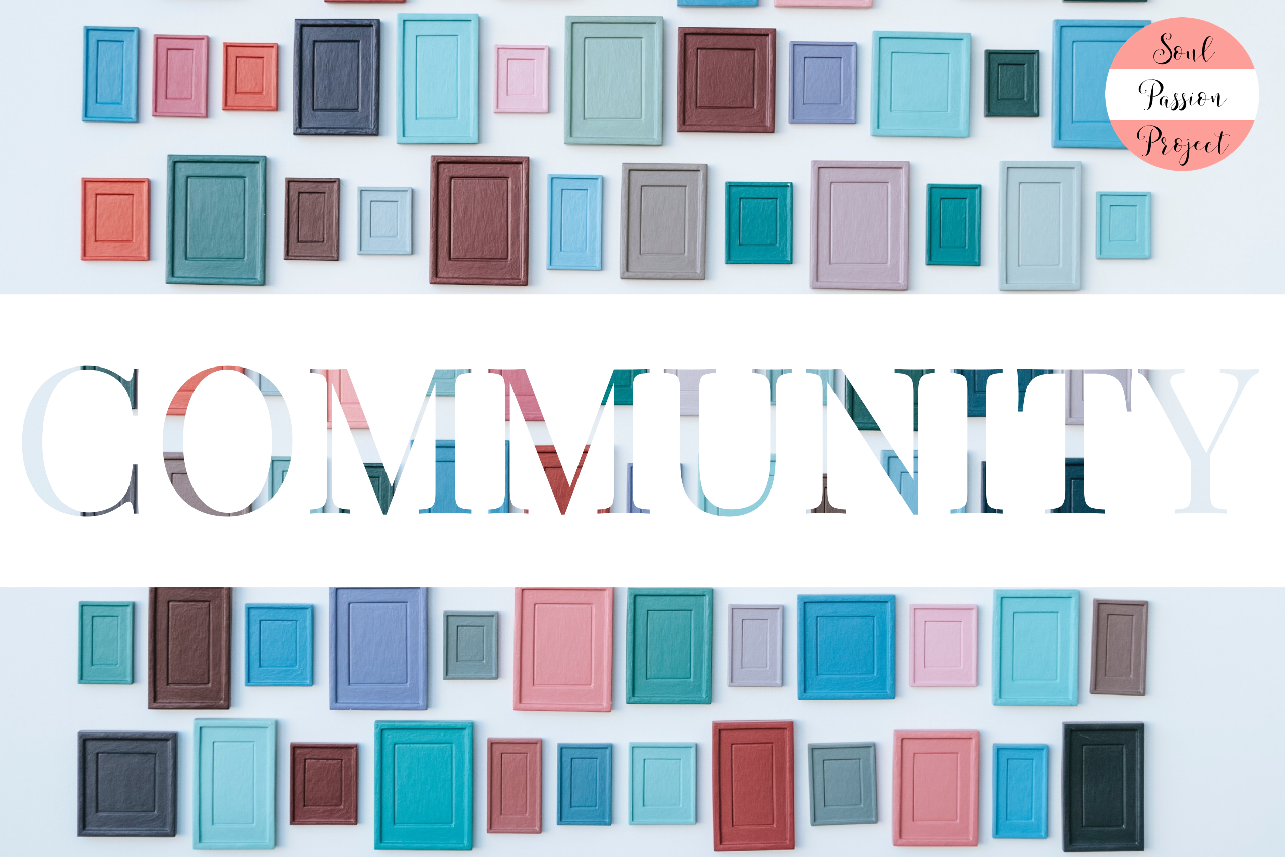 Image is a rectangle with a background of multicolored (mostly pinks, blues, and browns) cabinet doors with a white banner running through the middle with the word COMMUNITY in the multicolored pattern. The Soul Passion Project Logo is in the upper right corner of the image.