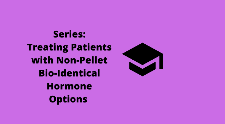 Treating Patients with NON-Pellet Bio-Identical Hormone Options