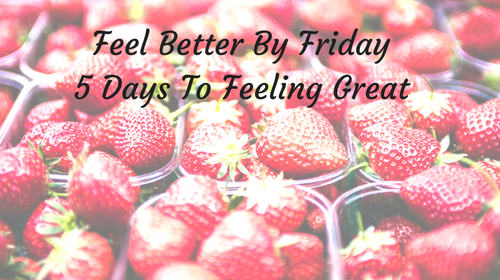 Feel Better By Friday 5 Day Course To Get You Feeling Great Again