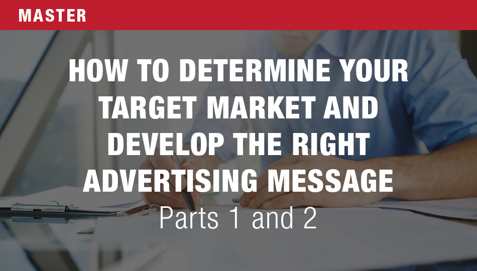 How to Determine Your Target Market and Develop the Right Advertising Message, Parts 1 and 2