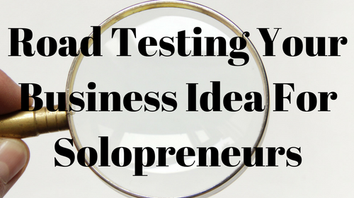 Road Testing Your Business Idea For Solopreneurs