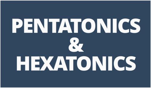 Pentatonics & Hexatonics