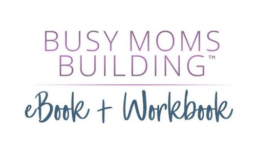 Busy Moms Building eBook + Workbook