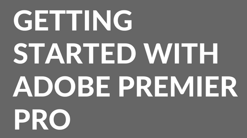 Getting started with Adobe Premier Pro