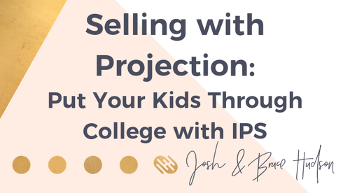 Selling with Projection: Put Your Kids Through College with IPS