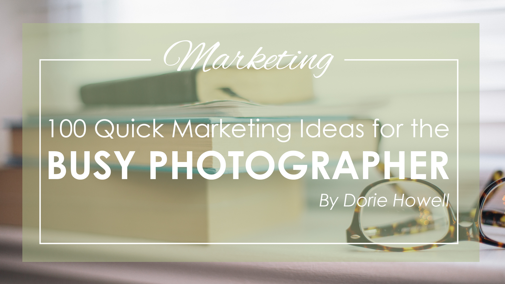 100 Quick Marketing Ideas for the Busy Photographer