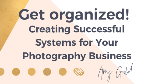 Get Organized! Creating Successful Systems for Your Photography Business