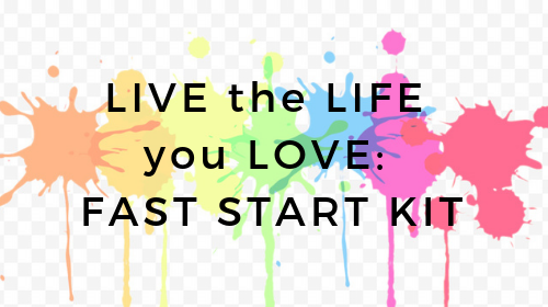 Live the Life you Love: A Fast Start Kit