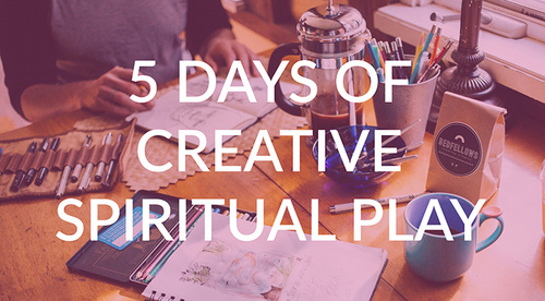 5 Days of Creative Spiritual Play