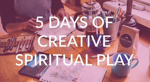 5 Days of Creative Spiritual Play